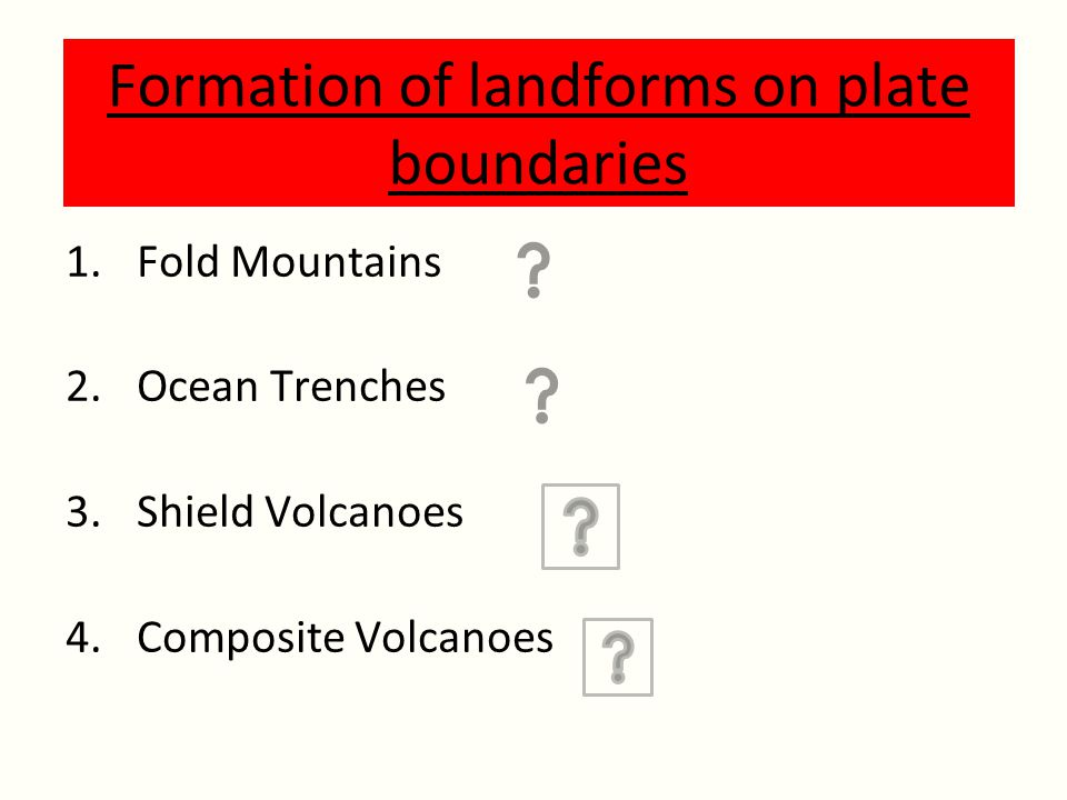 Formation of landforms on plate boundaries 1.Fold Mountains 2.Ocean Trenches 3.Shield Volcanoes 4.Composite Volcanoes