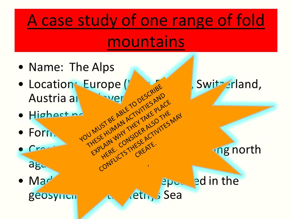 A case study of one range of fold mountains Name: The Alps Location: Europe (Italy, France, Switzerland, Austria and Slovenia).