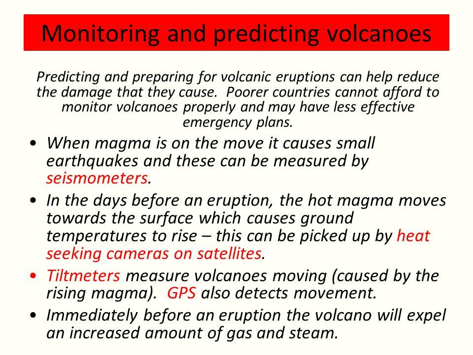 Monitoring and predicting volcanoes Predicting and preparing for volcanic eruptions can help reduce the damage that they cause.
