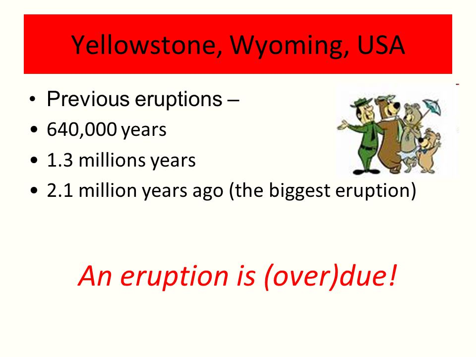 Yellowstone, Wyoming, USA Previous eruptions – 640,000 years 1.3 millions years 2.1 million years ago (the biggest eruption) An eruption is (over)due!