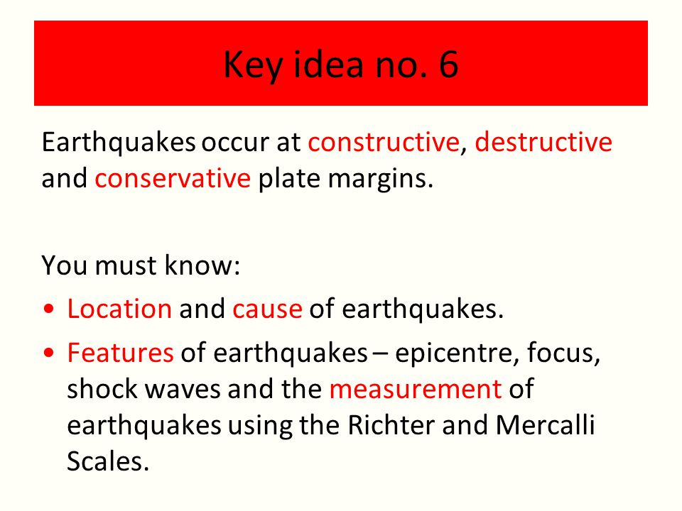 Key idea no.6 Earthquakes occur at constructive, destructive and conservative plate margins.
