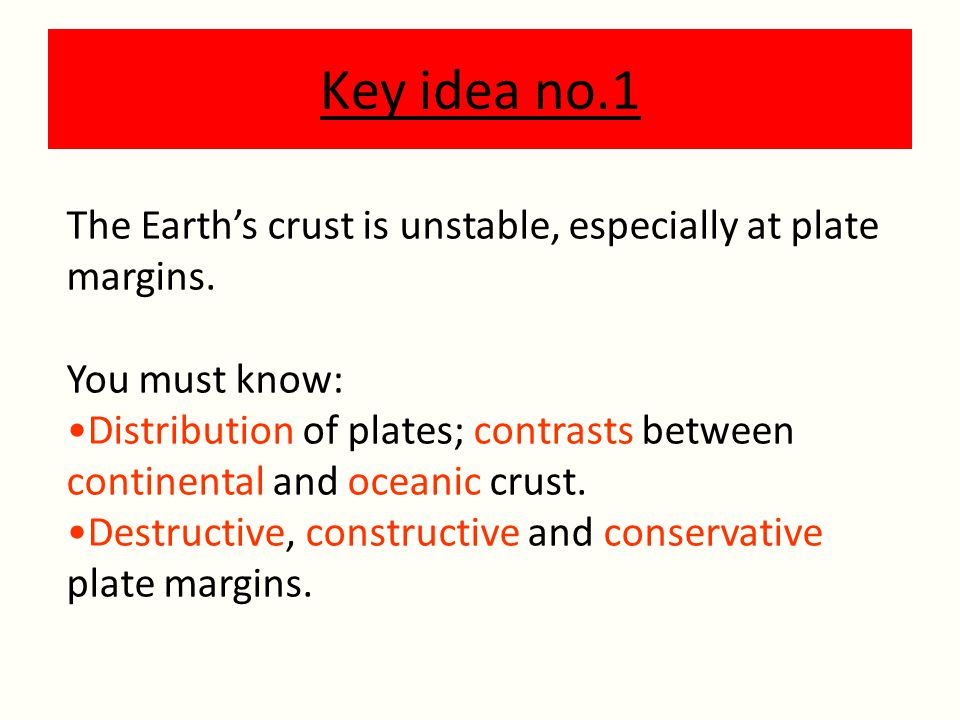 Key idea no.1 The Earth's crust is unstable, especially at plate margins.