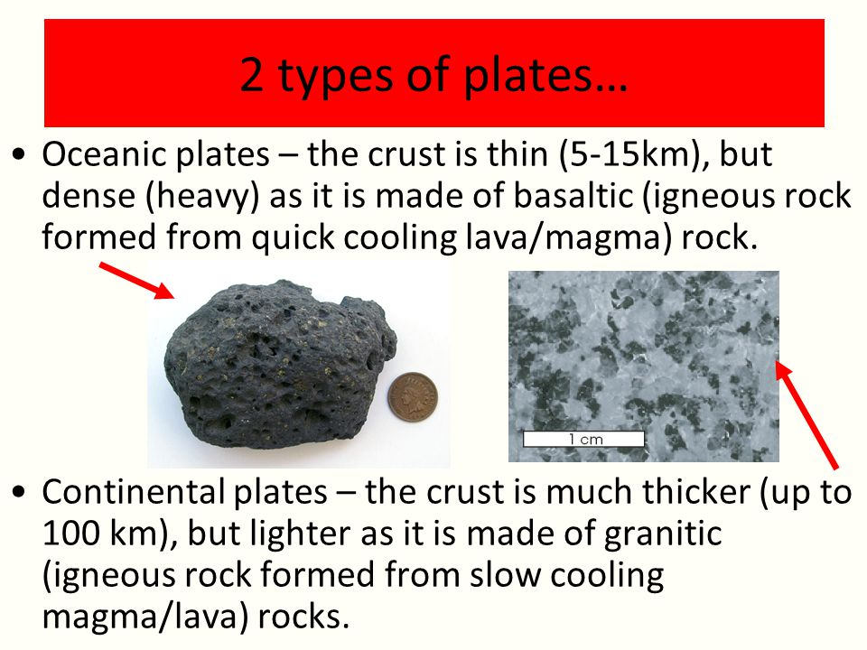 2 types of plates… Oceanic plates – the crust is thin (5-15km), but dense (heavy) as it is made of basaltic (igneous rock formed from quick cooling lava/magma) rock.