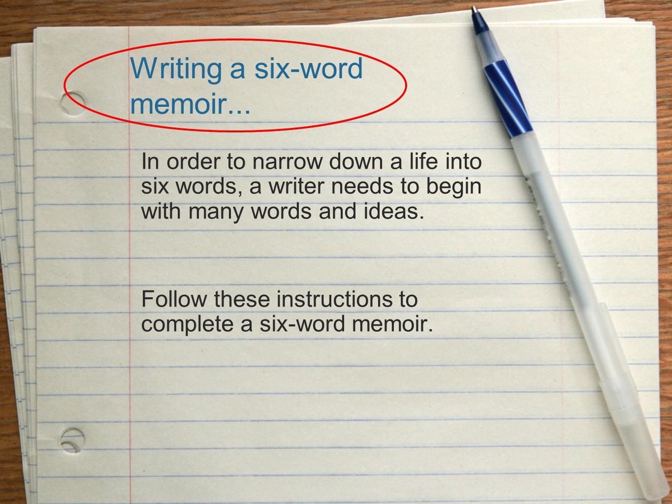 Writing a six-word memoir... In order to narrow down a life into six words, a writer needs to begin with many words and ideas. Follow these instructio