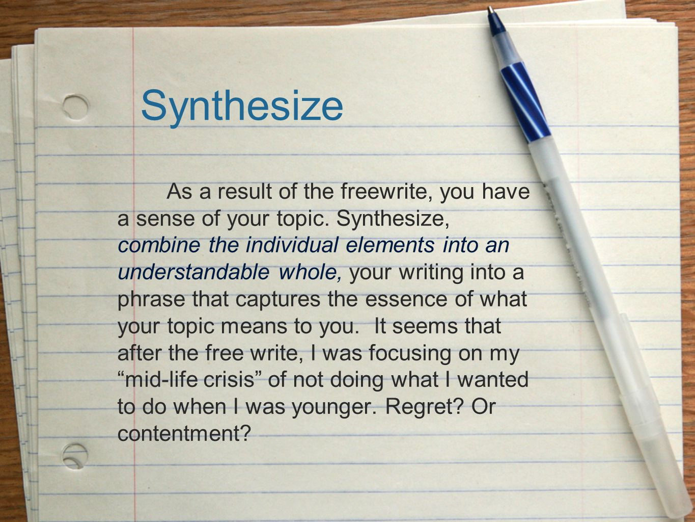 Synthesize As a result of the freewrite, you have a sense of your topic. Synthesize, combine the individual elements into an understandable whole, you