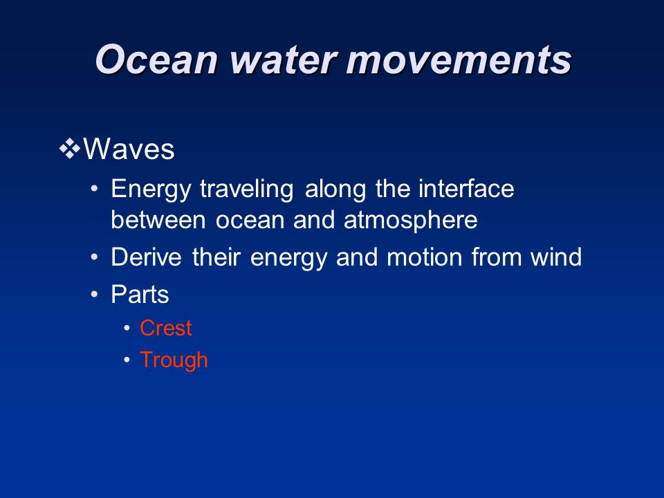 Ocean water movements  Waves Energy traveling along the interface between ocean and atmosphere Derive their energy and motion from wind Parts Crest Trough