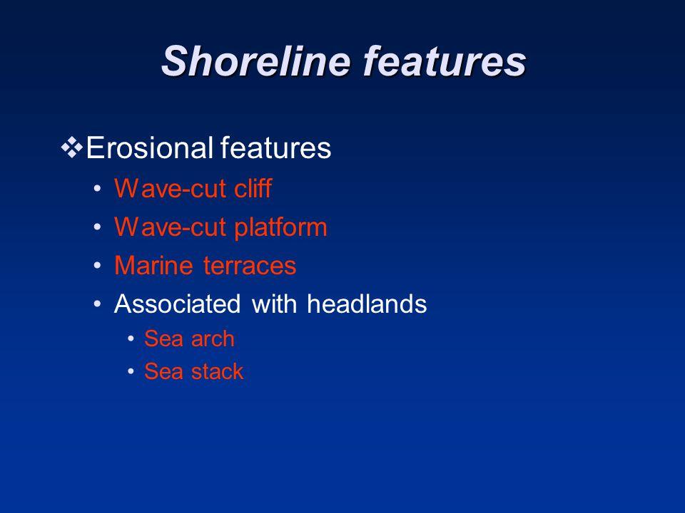 Shoreline features  Erosional features Wave-cut cliff Wave-cut platform Marine terraces Associated with headlands Sea arch Sea stack