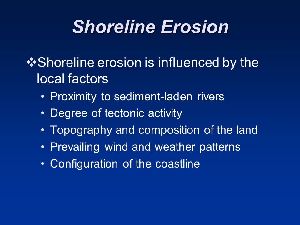 Shoreline Erosion  Shoreline erosion is influenced by the local factors Proximity to sediment-laden rivers Degree of tectonic activity Topography and composition of the land Prevailing wind and weather patterns Configuration of the coastline