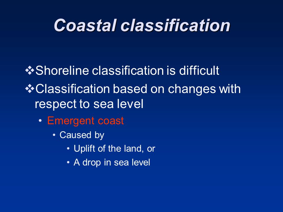 Coastal classification  Shoreline classification is difficult  Classification based on changes with respect to sea level Emergent coast Caused by Uplift of the land, or A drop in sea level