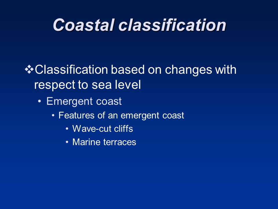 Coastal classification  Classification based on changes with respect to sea level Emergent coast Features of an emergent coast Wave-cut cliffs Marine terraces