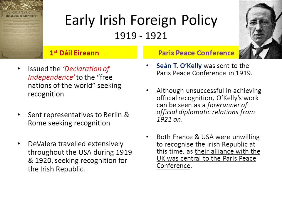 Early Irish Foreign Policy 1919 - 1921 1 st Dáil Eireann Issued the 'Declaration of Independence' to the free nations of the world seeking recognition Sent representatives to Berlin & Rome seeking recognition DeValera travelled extensively throughout the USA during 1919 & 1920, seeking recognition for the Irish Republic.