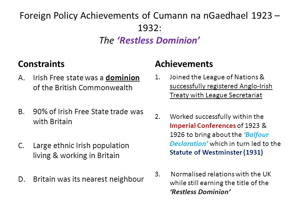 Foreign Policy Achievements of Cumann na nGaedhael 1923 – 1932: The 'Restless Dominion' Constraints A.Irish Free state was a dominion of the British Commonwealth B.90% of Irish Free State trade was with Britain C.Large ethnic Irish population living & working in Britain D.Britain was its nearest neighbour Achievements 1.Joined the League of Nations & successfully registered Anglo-Irish Treaty with League Secretariat 2.Worked successfully within the Imperial Conferences of 1923 & 1926 to bring about the 'Balfour Declaration' which in turn led to the Statute of Westminster (1931) 3.