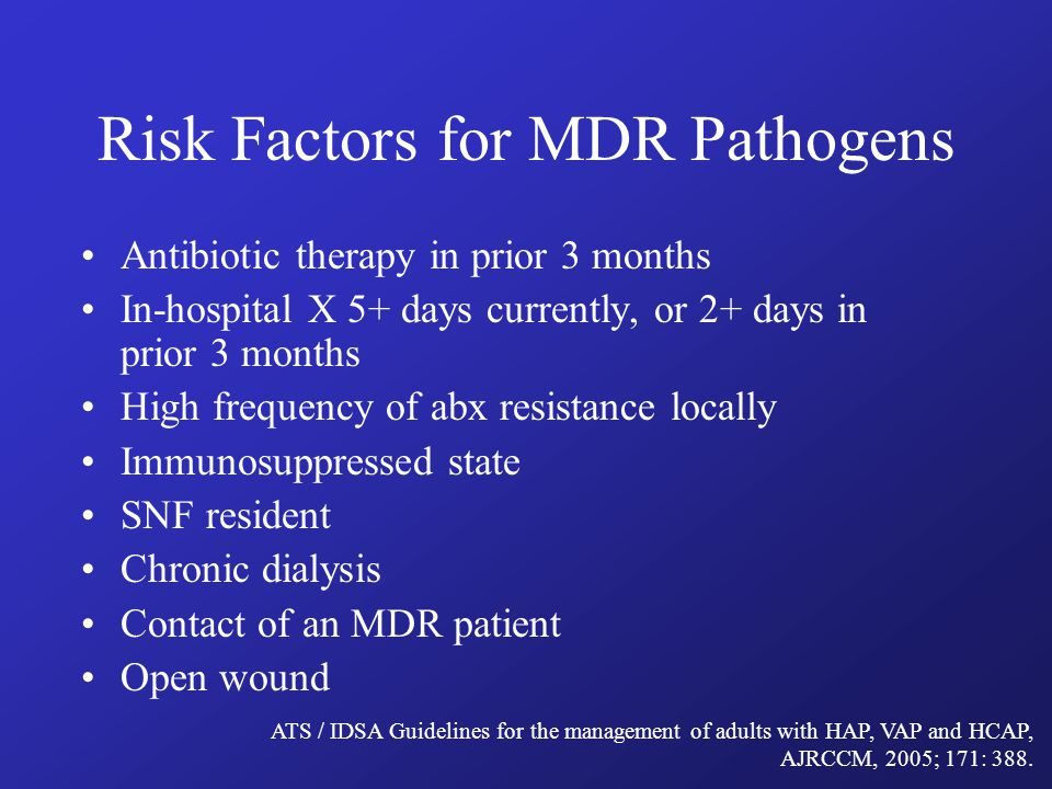 Risk Factors for MDR Pathogens Antibiotic therapy in prior 3 months In-hospital X 5+ days currently, or 2+ days in prior 3 months High frequency of abx resistance locally Immunosuppressed state SNF resident Chronic dialysis Contact of an MDR patient Open wound ATS / IDSA Guidelines for the management of adults with HAP, VAP and HCAP, AJRCCM, 2005; 171: 388.