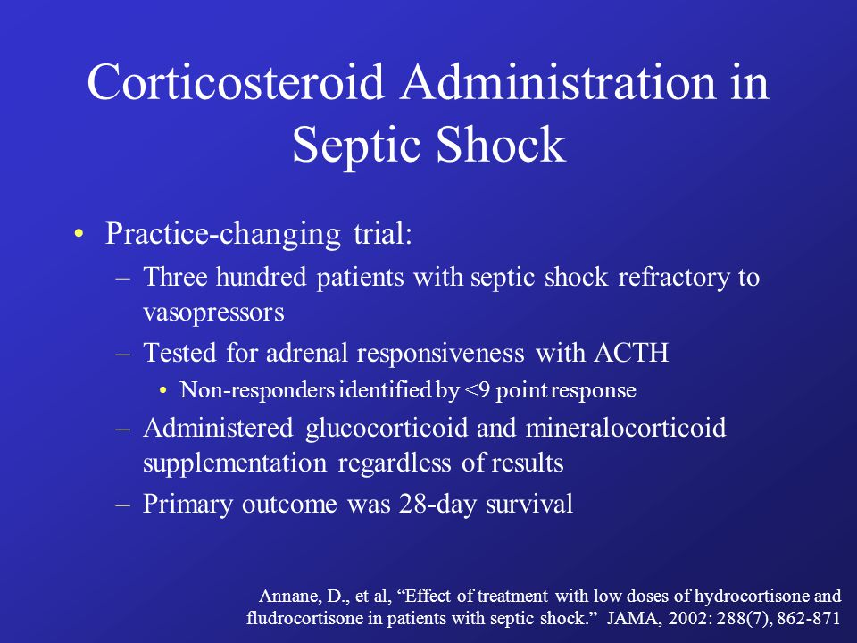 Practice-changing trial: –Three hundred patients with septic shock refractory to vasopressors –Tested for adrenal responsiveness with ACTH Non-responders identified by <9 point response –Administered glucocorticoid and mineralocorticoid supplementation regardless of results –Primary outcome was 28-day survival Corticosteroid Administration in Septic Shock Annane, D., et al, Effect of treatment with low doses of hydrocortisone and fludrocortisone in patients with septic shock. JAMA, 2002: 288(7), 862-871
