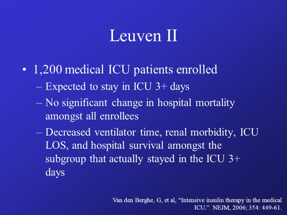 Leuven II 1,200 medical ICU patients enrolled –Expected to stay in ICU 3+ days –No significant change in hospital mortality amongst all enrollees –Decreased ventilator time, renal morbidity, ICU LOS, and hospital survival amongst the subgroup that actually stayed in the ICU 3+ days Van den Berghe, G, et al, Intensive insulin therapy in the medical ICU. NEJM, 2006; 354: 449-61.