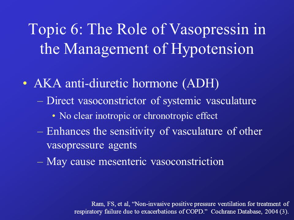 Topic 6: The Role of Vasopressin in the Management of Hypotension AKA anti-diuretic hormone (ADH) –Direct vasoconstrictor of systemic vasculature No clear inotropic or chronotropic effect –Enhances the sensitivity of vasculature of other vasopressure agents –May cause mesenteric vasoconstriction Ram, FS, et al, Non-invasive positive pressure ventilation for treatment of respiratory failure due to exacerbations of COPD. Cochrane Database, 2004 (3).