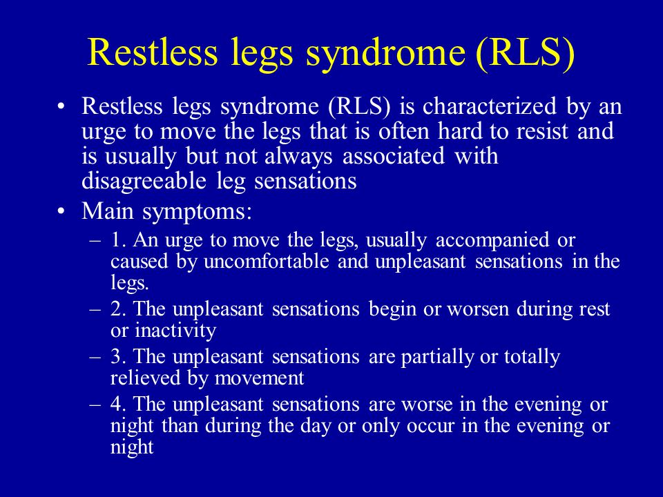Restless legs syndrome (RLS) Restless legs syndrome (RLS) is characterized by an urge to move the legs that is often hard to resist and is usually but not always associated with disagreeable leg sensations Main symptoms: –1.