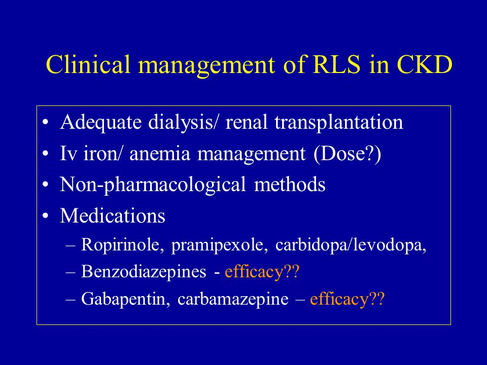 Clinical management of RLS in CKD Adequate dialysis/ renal transplantation Iv iron/ anemia management (Dose ) Non-pharmacological methods Medications –Ropirinole, pramipexole, carbidopa/levodopa, –Benzodiazepines - efficacy .