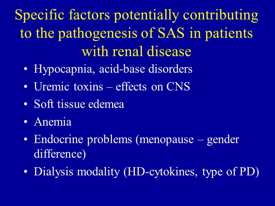 Specific factors potentially contributing to the pathogenesis of SAS in patients with renal disease Hypocapnia, acid-base disorders Uremic toxins – effects on CNS Soft tissue edemea Anemia Endocrine problems (menopause – gender difference) Dialysis modality (HD-cytokines, type of PD)