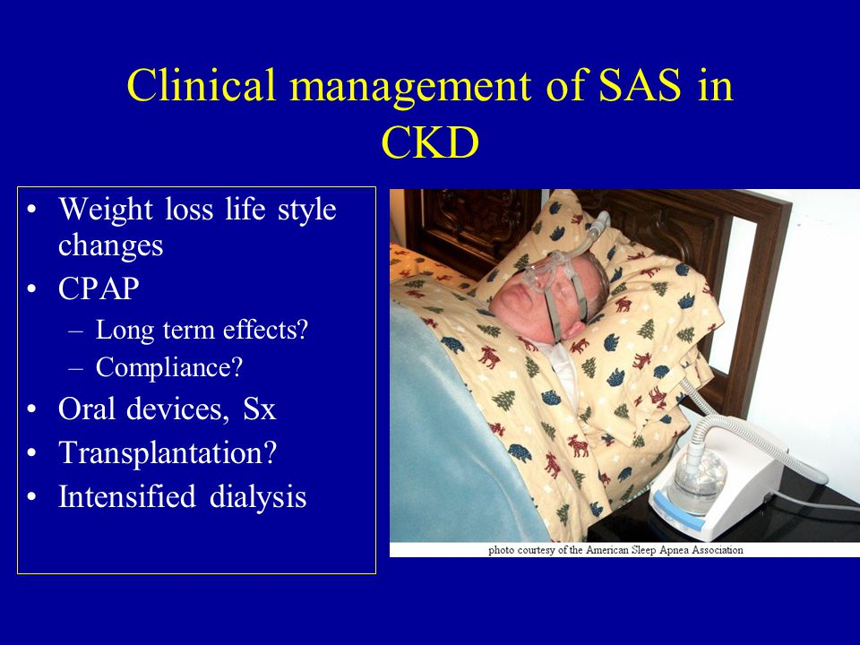 Clinical management of SAS in CKD Weight loss life style changes CPAP –Long term effects.