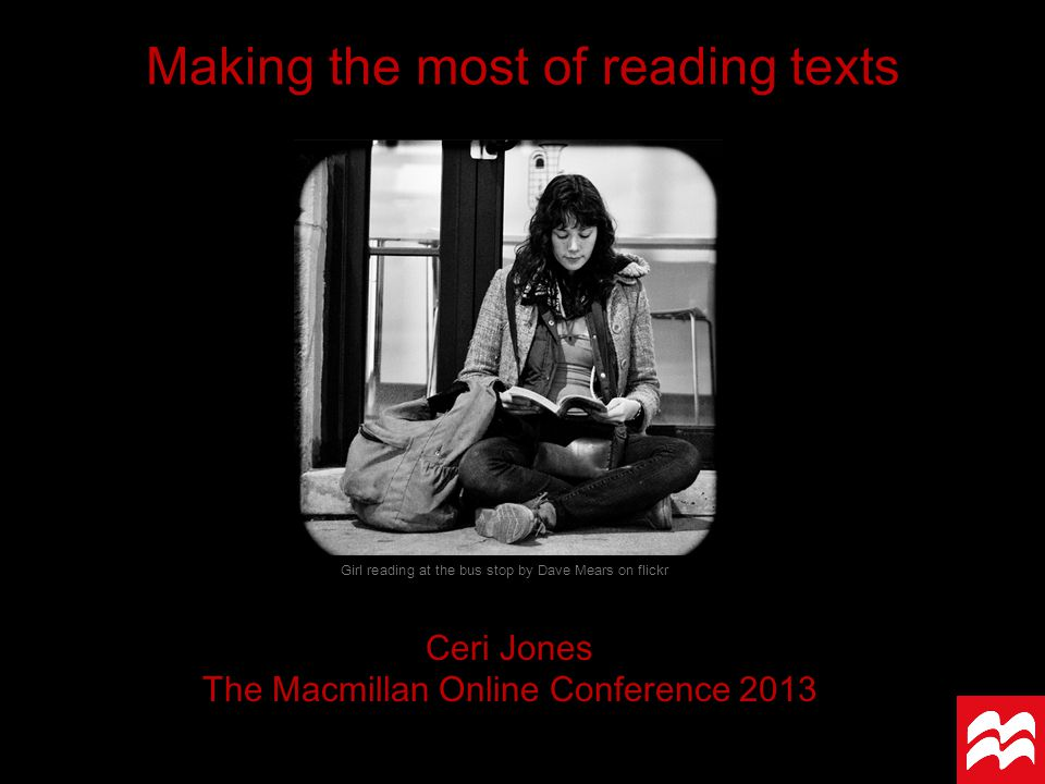 Making the most of reading texts Ceri Jones The Macmillan Online Conference 2013 Girl reading at the bus stop by Dave Mears on flickr
