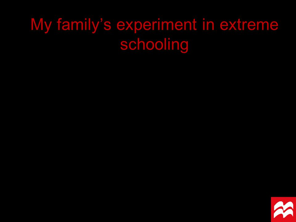 My family's experiment in extreme schooling
