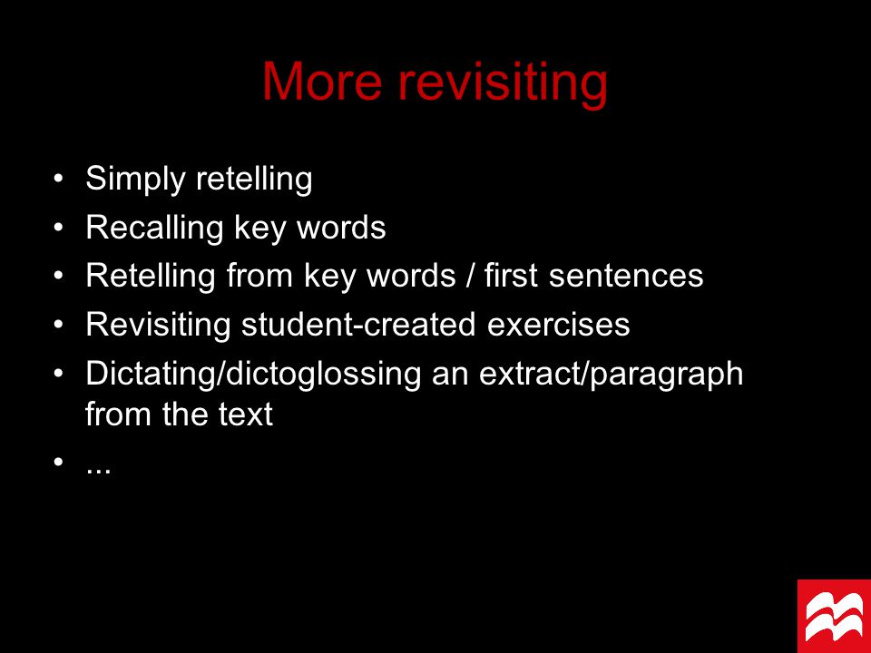 Simply retelling Recalling key words Retelling from key words / first sentences Revisiting student-created exercises Dictating/dictoglossing an extract/paragraph from the text...