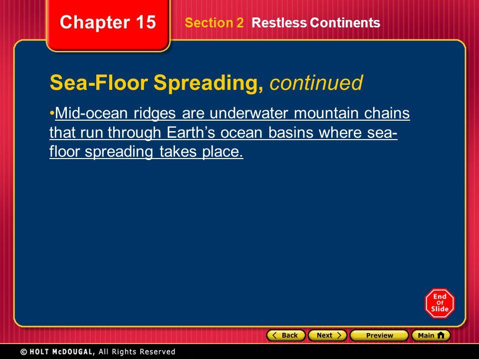 Chapter 15 Sea-Floor Spreading, continued Mid-ocean ridges are underwater mountain chains that run through Earth's ocean basins where sea- floor sprea