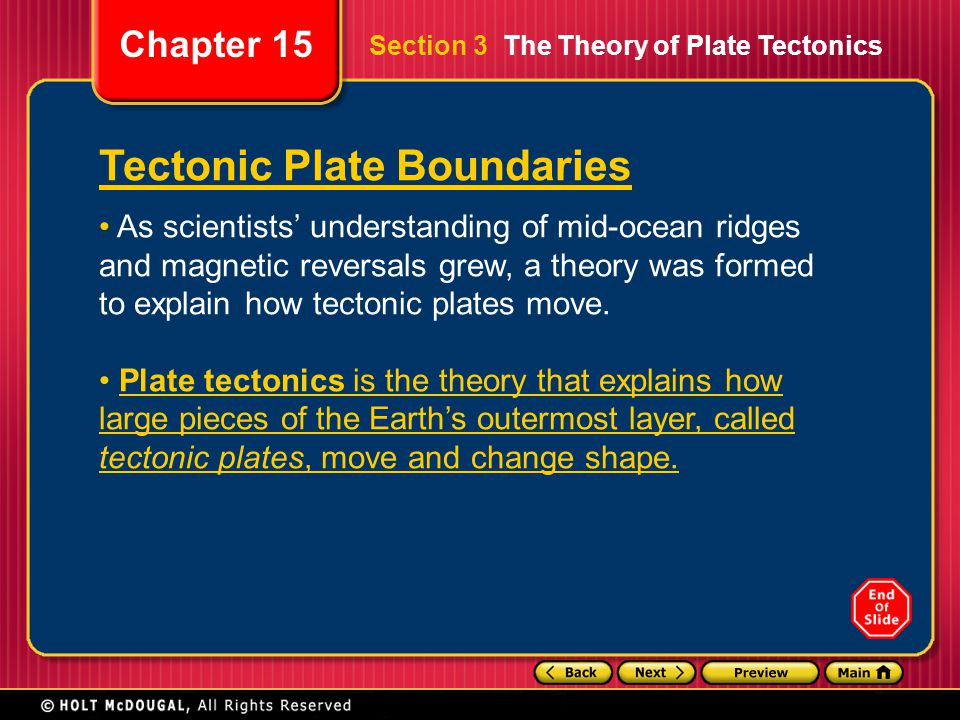 Chapter 15 Tectonic Plate Boundaries As scientists' understanding of mid-ocean ridges and magnetic reversals grew, a theory was formed to explain how