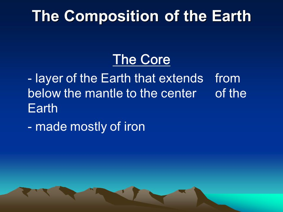 The Composition of the Earth The Core - layer of the Earth that extends from below the mantle to the center of the Earth - made mostly of iron