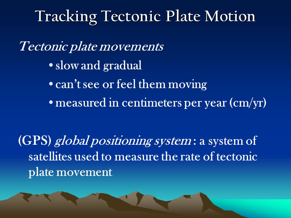 Tracking Tectonic Plate Motion Tectonic plate movements slow and gradual can't see or feel them moving measured in centimeters per year (cm/yr) (GPS)