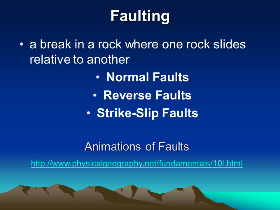 Faulting a break in a rock where one rock slides relative to another Normal Faults Reverse Faults Strike-Slip Faults http://www.physicalgeography.net/