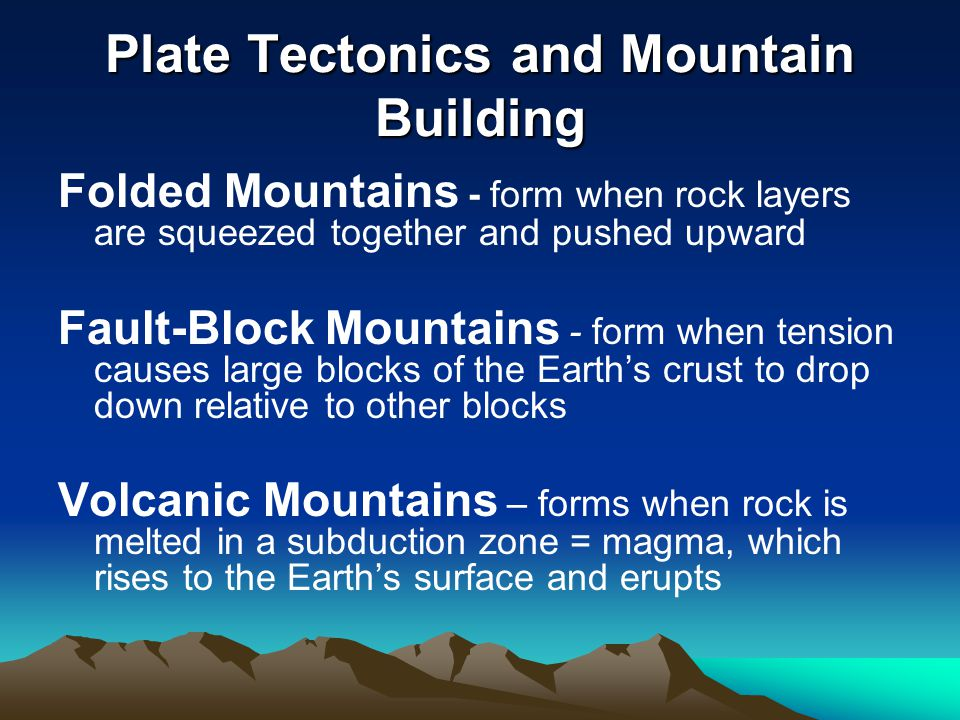 Plate Tectonics and Mountain Building Folded Mountains - form when rock layers are squeezed together and pushed upward Fault-Block Mountains - form wh