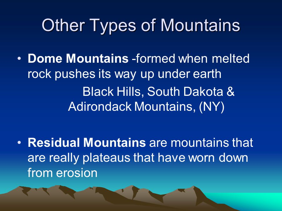 Other Types of Mountains Dome Mountains -formed when melted rock pushes its way up under earth Black Hills, South Dakota & Adirondack Mountains, (NY)