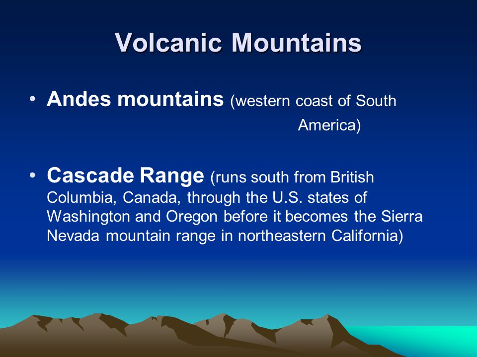 Volcanic Mountains Andes mountains (western coast of South America) Cascade Range (runs south from British Columbia, Canada, through the U.S. states o
