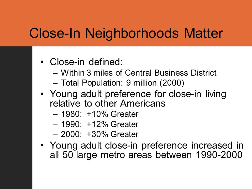 Close-In Neighborhoods Matter Close-in defined: –Within 3 miles of Central Business District –Total Population: 9 million (2000) Young adult preference for close-in living relative to other Americans –1980: +10% Greater –1990: +12% Greater –2000: +30% Greater Young adult close-in preference increased in all 50 large metro areas between 1990-2000