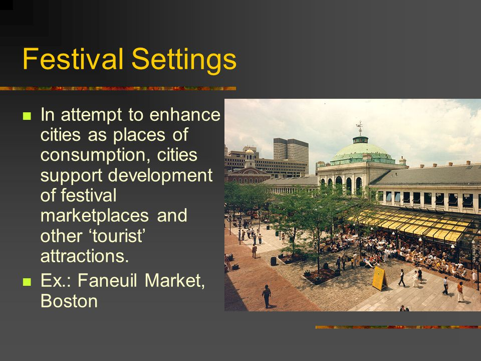 Festival Settings In attempt to enhance cities as places of consumption, cities support development of festival marketplaces and other 'tourist' attra