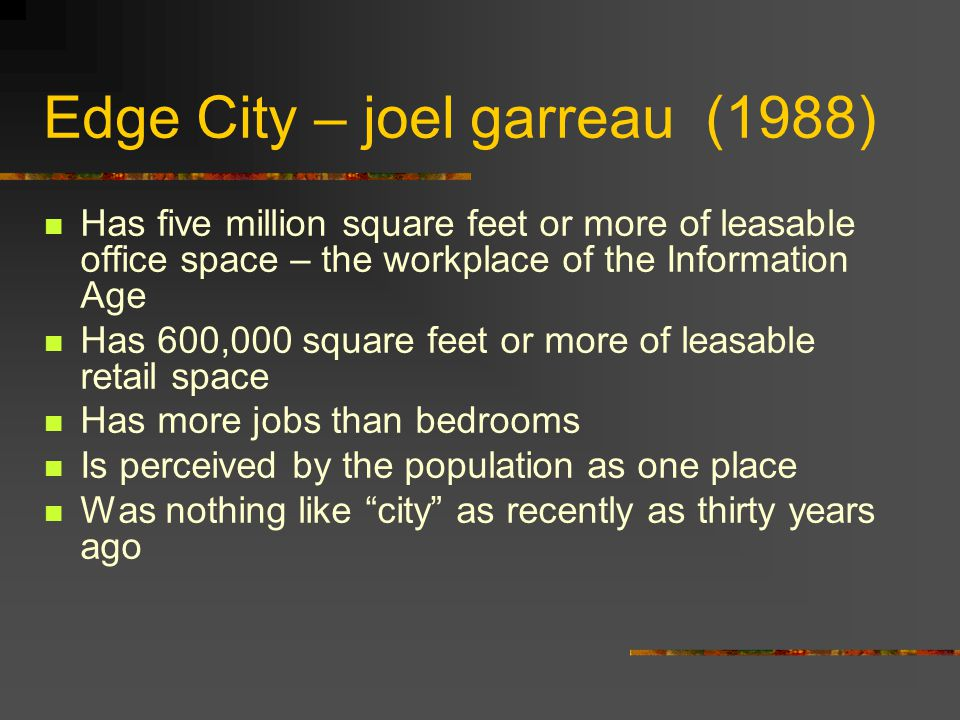 Edge City – joel garreau (1988) Has five million square feet or more of leasable office space – the workplace of the Information Age Has 600,000 square feet or more of leasable retail space Has more jobs than bedrooms Is perceived by the population as one place Was nothing like city as recently as thirty years ago