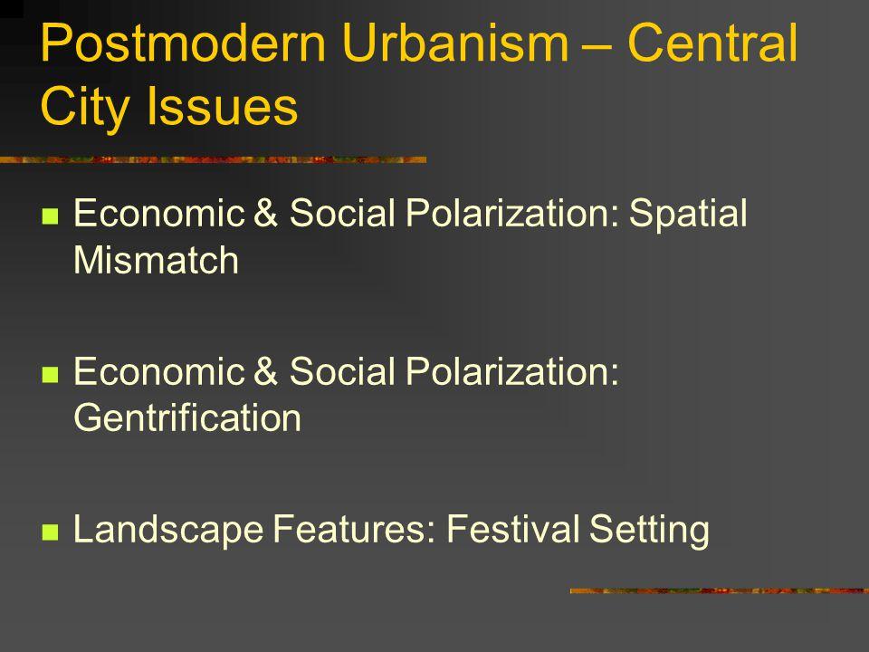 Postmodern Urbanism – Central City Issues Economic & Social Polarization: Spatial Mismatch Economic & Social Polarization: Gentrification Landscape Fe