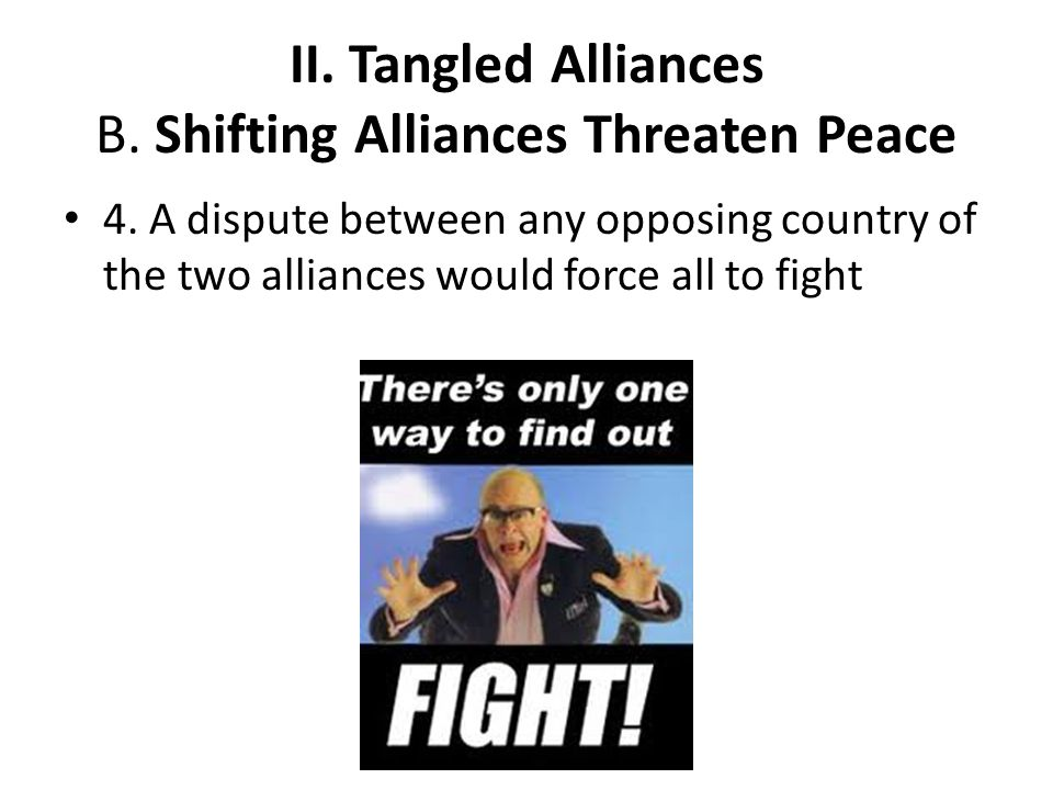 II. Tangled Alliances B. Shifting Alliances Threaten Peace 4. A dispute between any opposing country of the two alliances would force all to fight