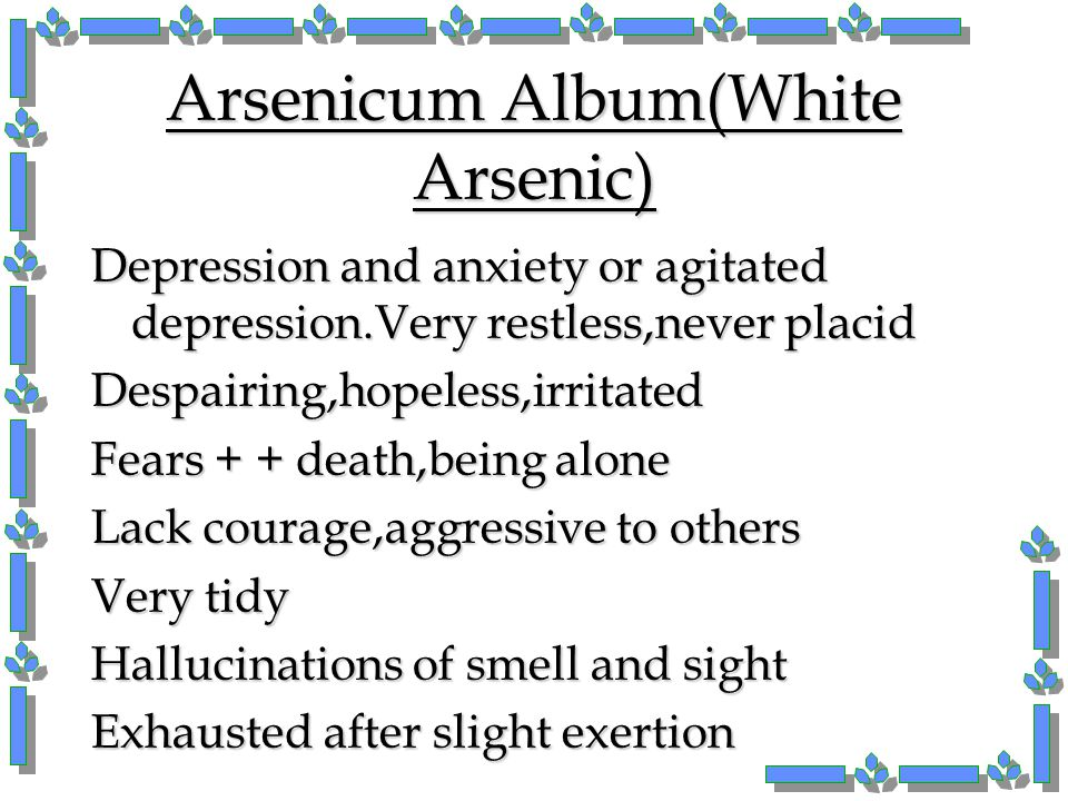 Arsenicum Album(White Arsenic) Depression and anxiety or agitated depression.Very restless,never placid Despairing,hopeless,irritated Fears + + death,