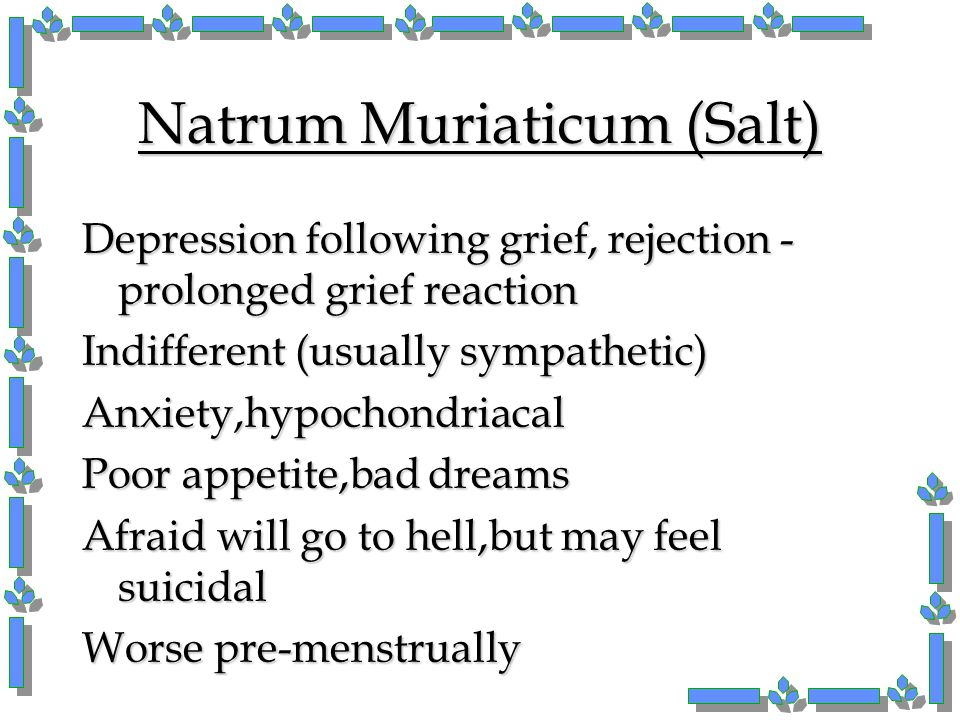 Natrum Muriaticum (Salt) Depression following grief, rejection - prolonged grief reaction Indifferent (usually sympathetic) Anxiety,hypochondriacal Po