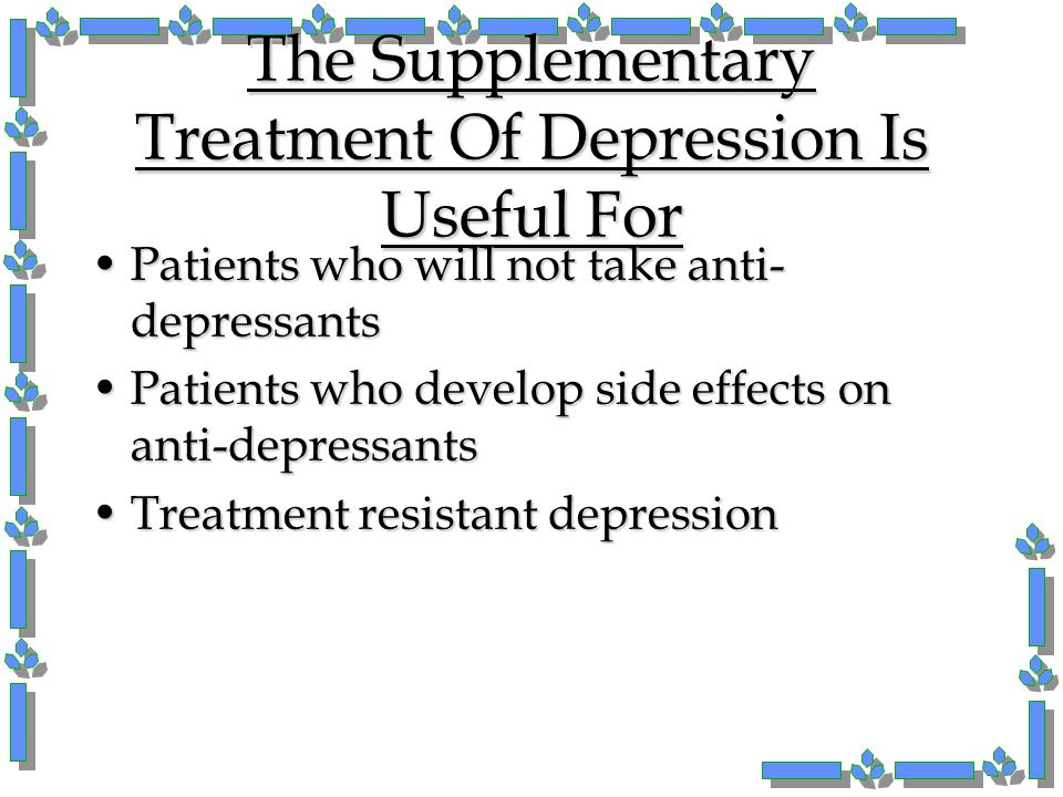 The Supplementary Treatment Of Depression Is Useful For Patients who will not take anti- depressantsPatients who will not take anti- depressants Patie