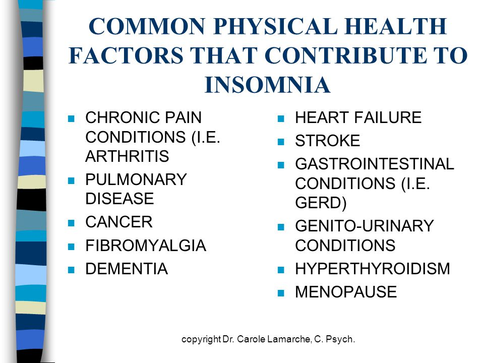 COMMON PHYSICAL HEALTH FACTORS THAT CONTRIBUTE TO INSOMNIA n CHRONIC PAIN CONDITIONS (I.E. ARTHRITIS n PULMONARY DISEASE n CANCER n FIBROMYALGIA n DEM
