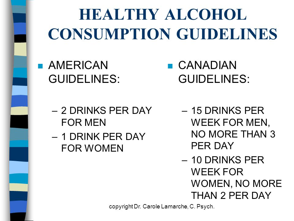 HEALTHY ALCOHOL CONSUMPTION GUIDELINES n AMERICAN GUIDELINES: –2 DRINKS PER DAY FOR MEN –1 DRINK PER DAY FOR WOMEN n CANADIAN GUIDELINES: –15 DRINKS P