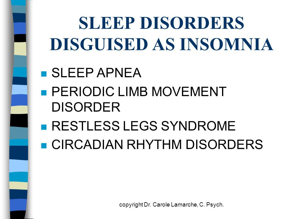 SLEEP DISORDERS DISGUISED AS INSOMNIA n SLEEP APNEA n PERIODIC LIMB MOVEMENT DISORDER n RESTLESS LEGS SYNDROME n CIRCADIAN RHYTHM DISORDERS copyright