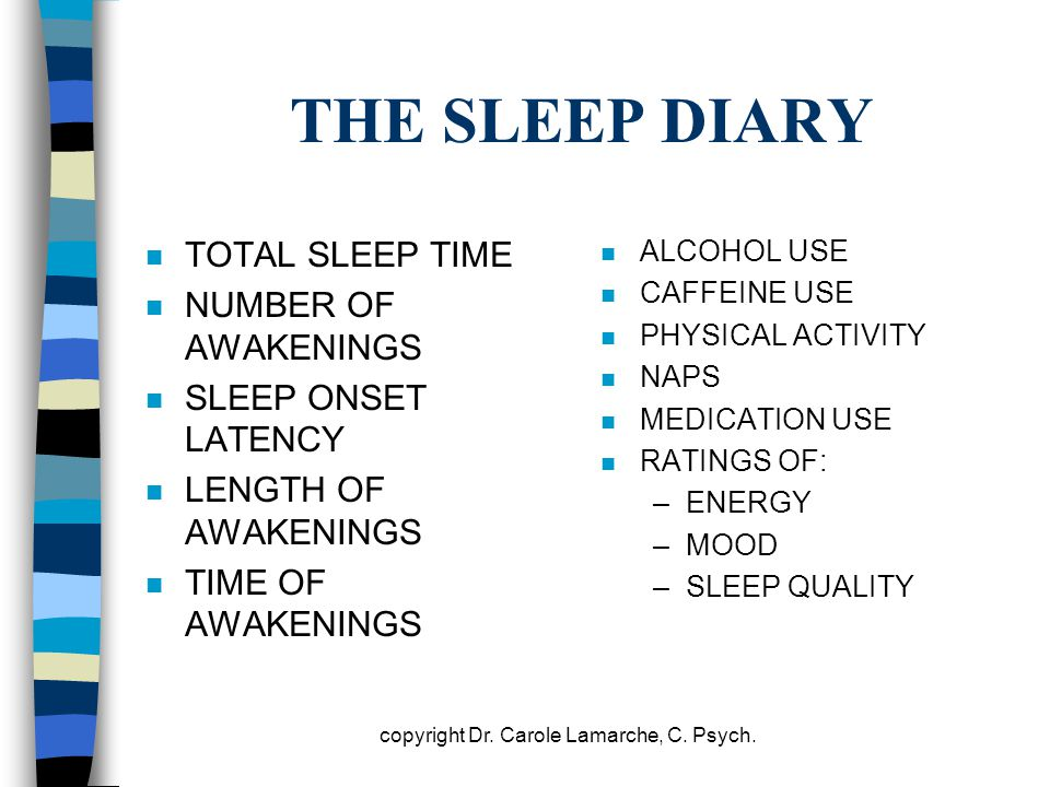 THE SLEEP DIARY n TOTAL SLEEP TIME n NUMBER OF AWAKENINGS n SLEEP ONSET LATENCY n LENGTH OF AWAKENINGS n TIME OF AWAKENINGS n ALCOHOL USE n CAFFEINE U
