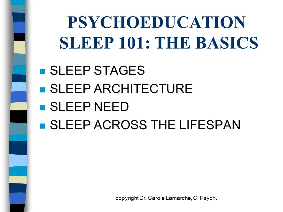 PSYCHOEDUCATION SLEEP 101: THE BASICS n SLEEP STAGES n SLEEP ARCHITECTURE n SLEEP NEED n SLEEP ACROSS THE LIFESPAN copyright Dr. Carole Lamarche, C. P