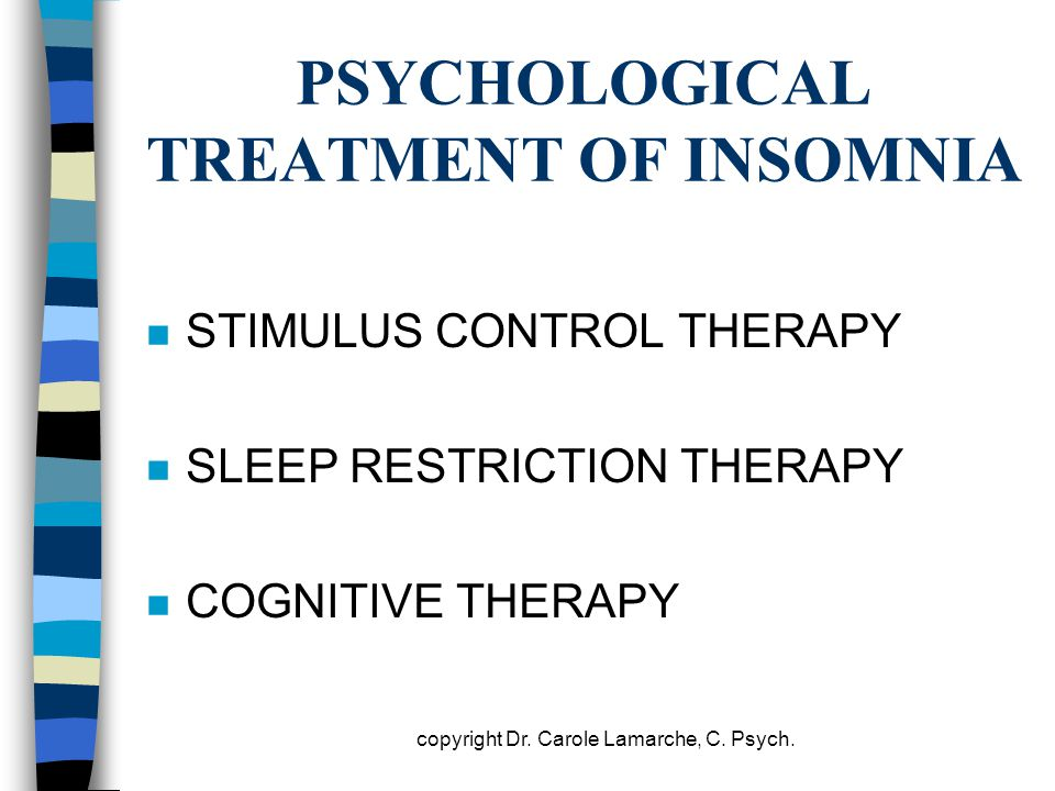 PSYCHOLOGICAL TREATMENT OF INSOMNIA n STIMULUS CONTROL THERAPY n SLEEP RESTRICTION THERAPY n COGNITIVE THERAPY copyright Dr. Carole Lamarche, C. Psych