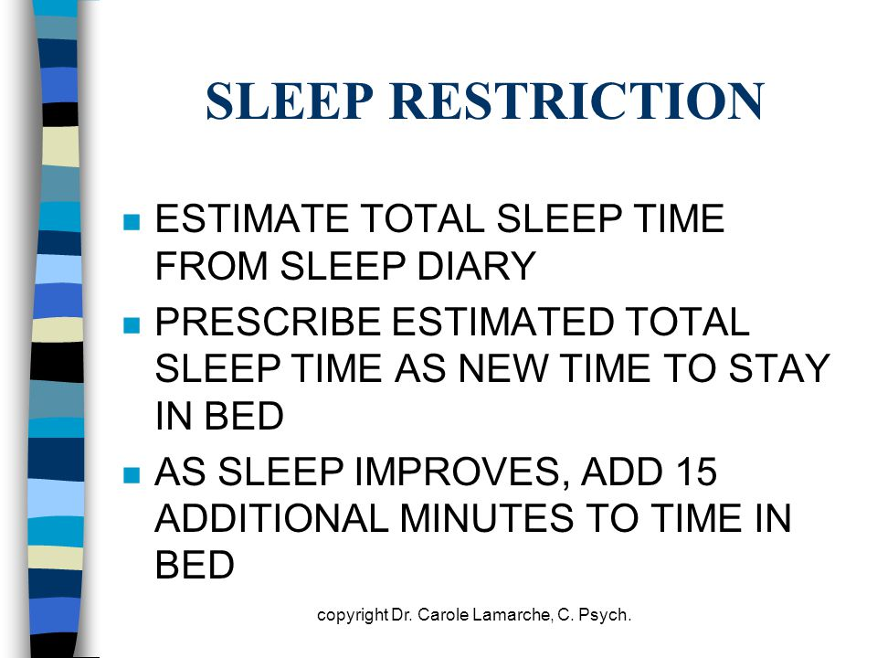 SLEEP RESTRICTION n ESTIMATE TOTAL SLEEP TIME FROM SLEEP DIARY n PRESCRIBE ESTIMATED TOTAL SLEEP TIME AS NEW TIME TO STAY IN BED n AS SLEEP IMPROVES,